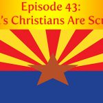 Episode 43 | Arizona's Christians Are Scumbags